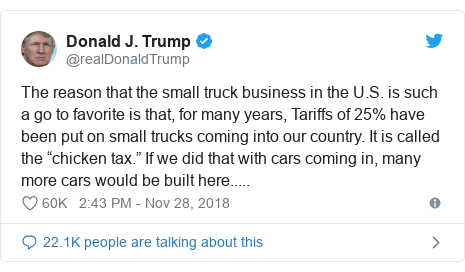 "Twitter post by @realDonaldTrump: The reason that the small truck business in the U.S. is such a go to favorite is that, for many years, Tariffs of 25% have been put on small trucks coming into our country. It is called the ""chicken tax."" If we did that with cars coming in, many more cars would be built here....."
