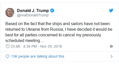 Twitter post by @realDonaldTrump: Based on the fact that the ships and sailors have not been returned to Ukraine from Russia, I have decided it would be best for all parties concerned to cancel my previously scheduled meeting....
