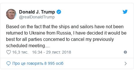 Twitter допис, автор: @realDonaldTrump: Based on the fact that the ships and sailors have not been returned to Ukraine from Russia, I have decided it would be best for all parties concerned to cancel my previously scheduled meeting....