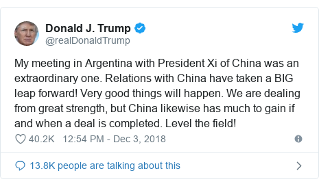 Twitter post by @realDonaldTrump: My meeting in Argentina with President Xi of China was an extraordinary one. Relations with China have taken a BIG leap forward! Very good things will happen. We are dealing from great strength, but China likewise has much to gain if and when a deal is completed. Level the field!