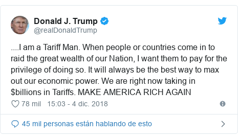 Publicación de Twitter por @realDonaldTrump: ....I am a Tariff Man. When people or countries come in to raid the great wealth of our Nation, I want them to pay for the privilege of doing so. It will always be the best way to max out our economic power. We are right now taking in $billions in Tariffs. MAKE AMERICA RICH AGAIN