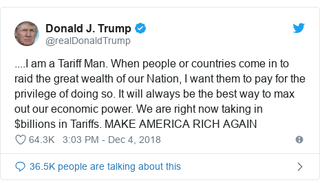 Twitter post by @realDonaldTrump: ....I am a Tariff Man. When people or countries come in to raid the great wealth of our Nation, I want them to pay for the privilege of doing so. It will always be the best way to max out our economic power. We are right now taking in $billions in Tariffs. MAKE AMERICA RICH AGAIN