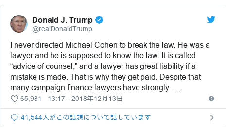 """Twitter post by @realDonaldTrump: I never directed Michael Cohen to break the law. He was a lawyer and he is supposed to know the law. It is called """"advice of counsel,"""" and a lawyer has great liability if a mistake is made. That is why they get paid. Despite that many campaign finance lawyers have strongly......"""