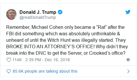 """Twitter post by @realDonaldTrump: Remember, Michael Cohen only became a """"Rat"""" after the FBI did something which was absolutely unthinkable & unheard of until the Witch Hunt was illegally started. They BROKE INTO AN ATTORNEY'S OFFICE! Why didn't they break into the DNC to get the Server, or Crooked's office?"""