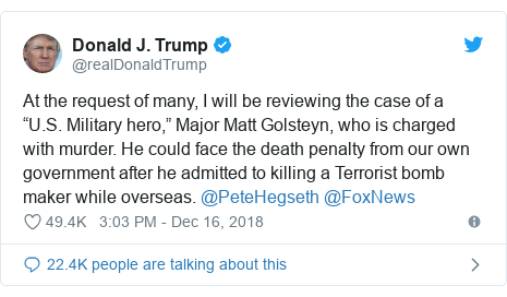 """Twitter post by @realDonaldTrump: At the request of many, I will be reviewing the case of a """"U.S. Military hero,"""" Major Matt Golsteyn, who is charged with murder. He could face the death penalty from our own government after he admitted to killing a Terrorist bomb maker while overseas. @PeteHegseth @FoxNews"""