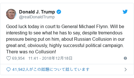 Twitter post by @realDonaldTrump: Good luck today in court to General Michael Flynn. Will be interesting to see what he has to say, despite tremendous pressure being put on him, about Russian Collusion in our great and, obviously, highly successful political campaign. There was no Collusion!