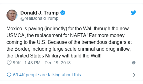 Twitter post by @realDonaldTrump: Mexico is paying (indirectly) for the Wall through the new USMCA, the replacement for NAFTA! Far more money coming to the U.S. Because of the tremendous dangers at the Border, including large scale criminal and drug inflow, the United States Military will build the Wall!