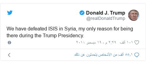 تويتر رسالة بعث بها @realDonaldTrump: We have defeated ISIS in Syria, my only reason for being there during the Trump Presidency.