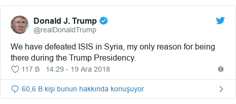 @realDonaldTrump tarafından yapılan Twitter paylaşımı: We have defeated ISIS in Syria, my only reason for being there during the Trump Presidency.