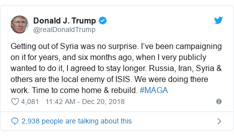 Twitter post by @realDonaldTrump: Getting out of Syria was no surprise. I've been campaigning on it for years, and six months ago, when I very publicly wanted to do it, I agreed to stay longer. Russia, Iran, Syria & others are the local enemy of ISIS. We were doing there work. Time to come home & rebuild. #MAGA
