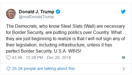 Twitter post by @realDonaldTrump: The Democrats, who know Steel Slats (Wall) are necessary for Border Security, are putting politics over Country. What they are just beginning to realize is that I will not sign any of their legislation, including infrastructure, unless it has perfect Border Security. U.S.A. WINS!