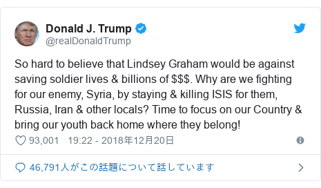 Twitter post by @realDonaldTrump: So hard to believe that Lindsey Graham would be against saving soldier lives & billions of $$$. Why are we fighting for our enemy, Syria, by staying & killing ISIS for them, Russia, Iran & other locals? Time to focus on our Country & bring our youth back home where they belong!