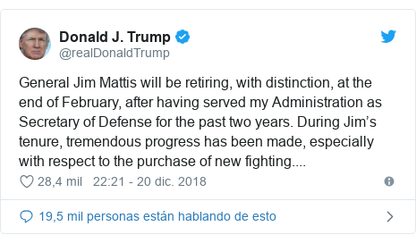 Publicación de Twitter por @realDonaldTrump: General Jim Mattis will be retiring, with distinction, at the end of February, after having served my Administration as Secretary of Defense for the past two years. During Jim's tenure, tremendous progress has been made, especially with respect to the purchase of new fighting....