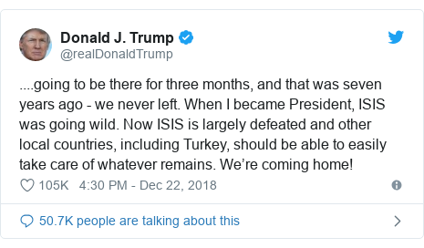 Twitter post by @realDonaldTrump: ....going to be there for three months, and that was seven years ago - we never left. When I became President, ISIS was going wild. Now ISIS is largely defeated and other local countries, including Turkey, should be able to easily take care of whatever remains. We're coming home!