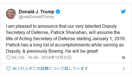 Twitter post by @realDonaldTrump: I am pleased to announce that our very talented Deputy Secretary of Defense, Patrick Shanahan, will assume the title of Acting Secretary of Defense starting January 1, 2019. Patrick has a long list of accomplishments while serving as Deputy, & previously Boeing. He will be great!