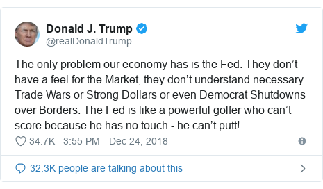 Twitter post by @realDonaldTrump: The only problem our economy has is the Fed. They don't have a feel for the Market, they don't understand necessary Trade Wars or Strong Dollars or even Democrat Shutdowns over Borders. The Fed is like a powerful golfer who can't score because he has no touch - he can't putt!