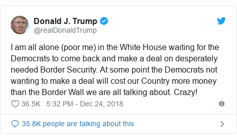 Twitter post by @realDonaldTrump: I am all alone (poor me) in the White House waiting for the Democrats to come back and make a deal on desperately needed Border Security. At some point the Democrats not wanting to make a deal will cost our Country more money than the Border Wall we are all talking about. Crazy!