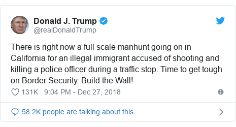 Twitter post by @realDonaldTrump: There is right now a full scale manhunt going on in California for an illegal immigrant accused of shooting and killing a police officer during a traffic stop. Time to get tough on Border Security. Build the Wall!