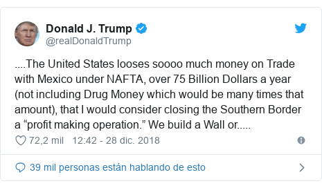 """Publicación de Twitter por @realDonaldTrump: ....The United States looses soooo much money on Trade with Mexico under NAFTA, over 75 Billion Dollars a year (not including Drug Money which would be many times that amount), that I would consider closing the Southern Border a """"profit making operation."""" We build a Wall or....."""