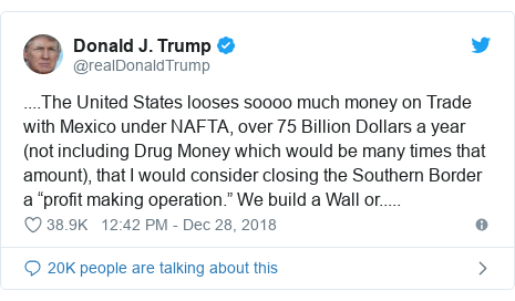 """Twitter post by @realDonaldTrump: ....The United States looses soooo much money on Trade with Mexico under NAFTA, over 75 Billion Dollars a year (not including Drug Money which would be many times that amount), that I would consider closing the Southern Border a """"profit making operation."""" We build a Wall or....."""
