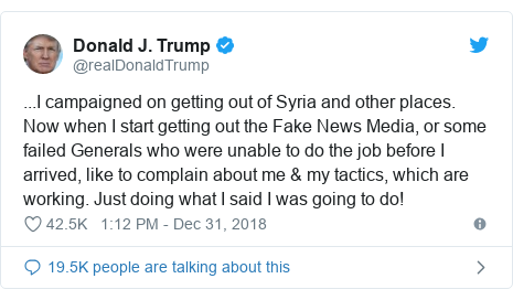 Twitter post by @realDonaldTrump: ...I campaigned on getting out of Syria and other places. Now when I start getting out the Fake News Media, or some failed Generals who were unable to do the job before I arrived, like to complain about me & my tactics, which are working. Just doing what I said I was going to do!