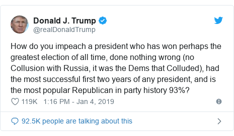 Twitter post by @realDonaldTrump: How do you impeach a president who has won perhaps the greatest election of all time, done nothing wrong (no Collusion with Russia, it was the Dems that Colluded), had the most successful first two years of any president, and is the most popular Republican in party history 93%?