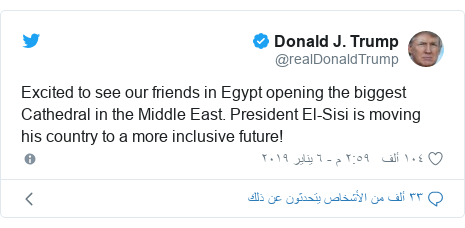 تويتر رسالة بعث بها @realDonaldTrump: Excited to see our friends in Egypt opening the biggest Cathedral in the Middle East. President El-Sisi is moving his country to a more inclusive future!