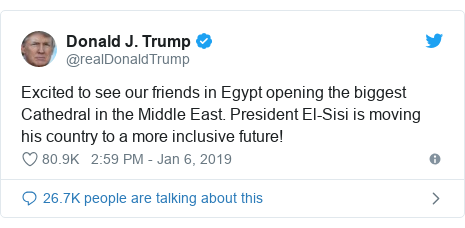 Twitter post by @realDonaldTrump: Excited to see our friends in Egypt opening the biggest Cathedral in the Middle East. President El-Sisi is moving his country to a more inclusive future!