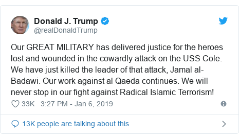 Twitter post by @realDonaldTrump: Our GREAT MILITARY has delivered justice for the heroes lost and wounded in the cowardly attack on the USS Cole. We have just killed the leader of that attack, Jamal al-Badawi. Our work against al Qaeda continues. We will never stop in our fight against Radical Islamic Terrorism!