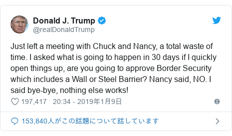 Twitter post by @realDonaldTrump: Just left a meeting with Chuck and Nancy, a total waste of time. I asked what is going to happen in 30 days if I quickly open things up, are you going to approve Border Security which includes a Wall or Steel Barrier? Nancy said, NO. I said bye-bye, nothing else works!