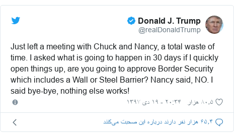 پست توییتر از @realDonaldTrump: Just left a meeting with Chuck and Nancy, a total waste of time. I asked what is going to happen in 30 days if I quickly open things up, are you going to approve Border Security which includes a Wall or Steel Barrier? Nancy said, NO. I said bye-bye, nothing else works!