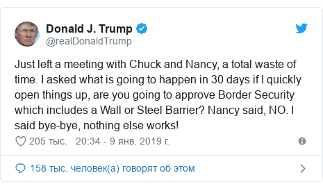 Twitter пост, автор: @realDonaldTrump: Just left a meeting with Chuck and Nancy, a total waste of time. I asked what is going to happen in 30 days if I quickly open things up, are you going to approve Border Security which includes a Wall or Steel Barrier? Nancy said, NO. I said bye-bye, nothing else works!
