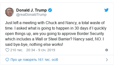 Twitter допис, автор: @realDonaldTrump: Just left a meeting with Chuck and Nancy, a total waste of time. I asked what is going to happen in 30 days if I quickly open things up, are you going to approve Border Security which includes a Wall or Steel Barrier? Nancy said, NO. I said bye-bye, nothing else works!