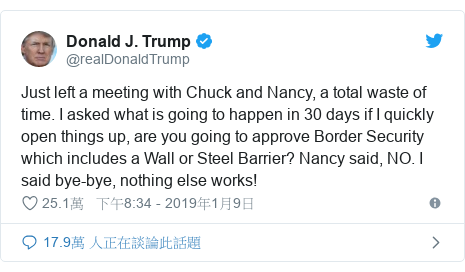 Twitter 用戶名 @realDonaldTrump: Just left a meeting with Chuck and Nancy, a total waste of time. I asked what is going to happen in 30 days if I quickly open things up, are you going to approve Border Security which includes a Wall or Steel Barrier? Nancy said, NO. I said bye-bye, nothing else works!