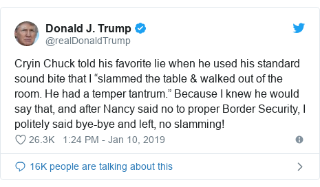 "Twitter post by @realDonaldTrump: Cryin Chuck told his favorite lie when he used his standard sound bite that I ""slammed the table & walked out of the room. He had a temper tantrum."" Because I knew he would say that, and after Nancy said no to proper Border Security, I politely said bye-bye and left, no slamming!"