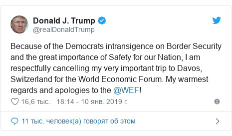 Twitter пост, автор: @realDonaldTrump: Because of the Democrats intransigence on Border Security and the great importance of Safety for our Nation, I am respectfully cancelling my very important trip to Davos, Switzerland for the World Economic Forum. My warmest regards and apologies to the @WEF!