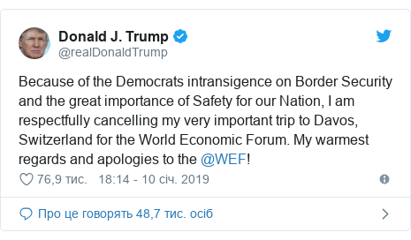 Twitter допис, автор: @realDonaldTrump: Because of the Democrats intransigence on Border Security and the great importance of Safety for our Nation, I am respectfully cancelling my very important trip to Davos, Switzerland for the World Economic Forum. My warmest regards and apologies to the @WEF!