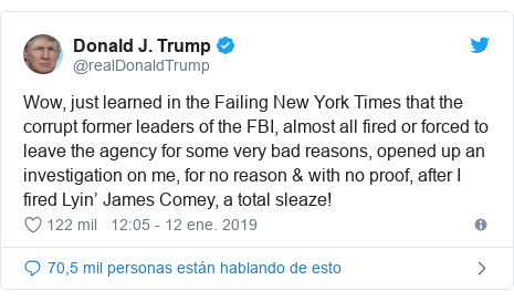 Publicación de Twitter por @realDonaldTrump: Wow, just learned in the Failing New York Times that the corrupt former leaders of the FBI, almost all fired or forced to leave the agency for some very bad reasons, opened up an investigation on me, for no reason & with no proof, after I fired Lyin' James Comey, a total sleaze!