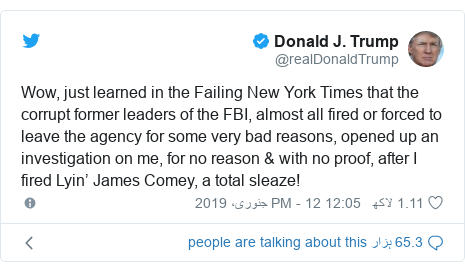 ٹوئٹر پوسٹس @realDonaldTrump کے حساب سے: Wow, just learned in the Failing New York Times that the corrupt former leaders of the FBI, almost all fired or forced to leave the agency for some very bad reasons, opened up an investigation on me, for no reason & with no proof, after I fired Lyin' James Comey, a total sleaze!
