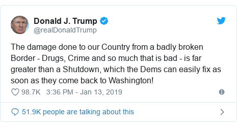 Twitter post by @realDonaldTrump: The damage done to our Country from a badly broken Border - Drugs, Crime and so much that is bad - is far greater than a Shutdown, which the Dems can easily fix as soon as they come back to Washington!