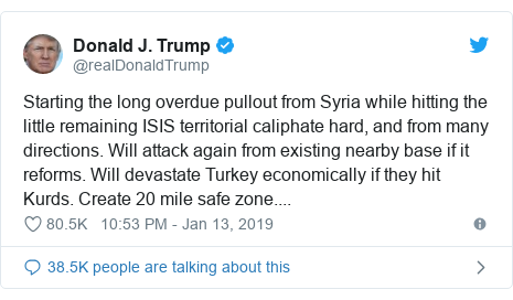 Twitter post by @realDonaldTrump: Starting the long overdue pullout from Syria while hitting the little remaining ISIS territorial caliphate hard, and from many directions. Will attack again from existing nearby base if it reforms. Will devastate Turkey economically if they hit Kurds. Create 20 mile safe zone....