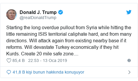 @realDonaldTrump tarafından yapılan Twitter paylaşımı: Starting the long overdue pullout from Syria while hitting the little remaining ISIS territorial caliphate hard, and from many directions. Will attack again from existing nearby base if it reforms. Will devastate Turkey economically if they hit Kurds. Create 20 mile safe zone....