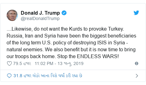 Twitter post by @realDonaldTrump: ....Likewise, do not want the Kurds to provoke Turkey. Russia, Iran and Syria have been the biggest beneficiaries of the long term U.S. policy of destroying ISIS in Syria - natural enemies. We also benefit but it is now time to bring our troops back home. Stop the ENDLESS WARS!