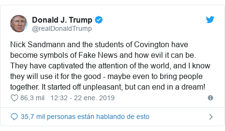 Publicación de Twitter por @realDonaldTrump: Nick Sandmann and the students of Covington have become symbols of Fake News and how evil it can be. They have captivated the attention of the world, and I know they will use it for the good - maybe even to bring people together. It started off unpleasant, but can end in a dream!