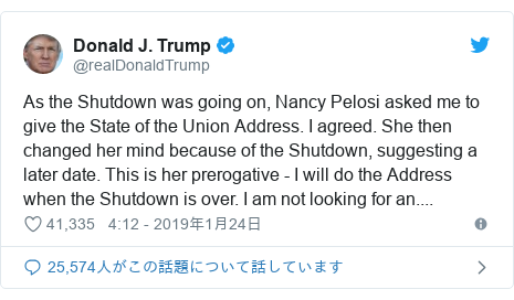 Twitter post by @realDonaldTrump: As the Shutdown was going on, Nancy Pelosi asked me to give the State of the Union Address. I agreed. She then changed her mind because of the Shutdown, suggesting a later date. This is her prerogative - I will do the Address when the Shutdown is over. I am not looking for an....