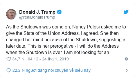 Twitter bởi @realDonaldTrump: As the Shutdown was going on, Nancy Pelosi asked me to give the State of the Union Address. I agreed. She then changed her mind because of the Shutdown, suggesting a later date. This is her prerogative - I will do the Address when the Shutdown is over. I am not looking for an....