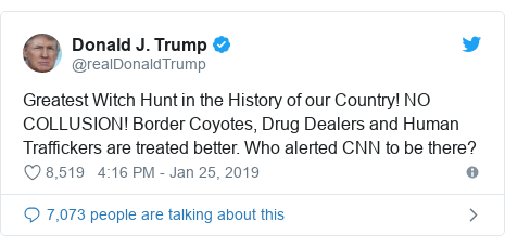 Twitter post by @realDonaldTrump: Greatest Witch Hunt in the History of our Country! NO COLLUSION! Border Coyotes, Drug Dealers and Human Traffickers are treated better. Who alerted CNN to be there?