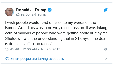 Twitter post by @realDonaldTrump: I wish people would read or listen to my words on the Border Wall. This was in no way a concession. It was taking care of millions of people who were getting badly hurt by the Shutdown with the understanding that in 21 days, if no deal is done, it's off to the races!