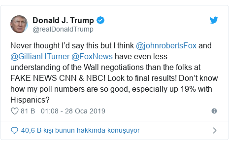 @realDonaldTrump tarafından yapılan Twitter paylaşımı: Never thought I'd say this but I think @johnrobertsFox and @GillianHTurner @FoxNews have even less understanding of the Wall negotiations than the folks at FAKE NEWS CNN & NBC! Look to final results! Don't know how my poll numbers are so good, especially up 19% with Hispanics?
