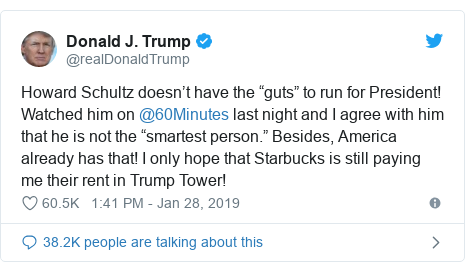 "Twitter post by @realDonaldTrump: Howard Schultz doesn't have the ""guts"" to run for President! Watched him on @60Minutes last night and I agree with him that he is not the ""smartest person."" Besides, America already has that! I only hope that Starbucks is still paying me their rent in Trump Tower!"